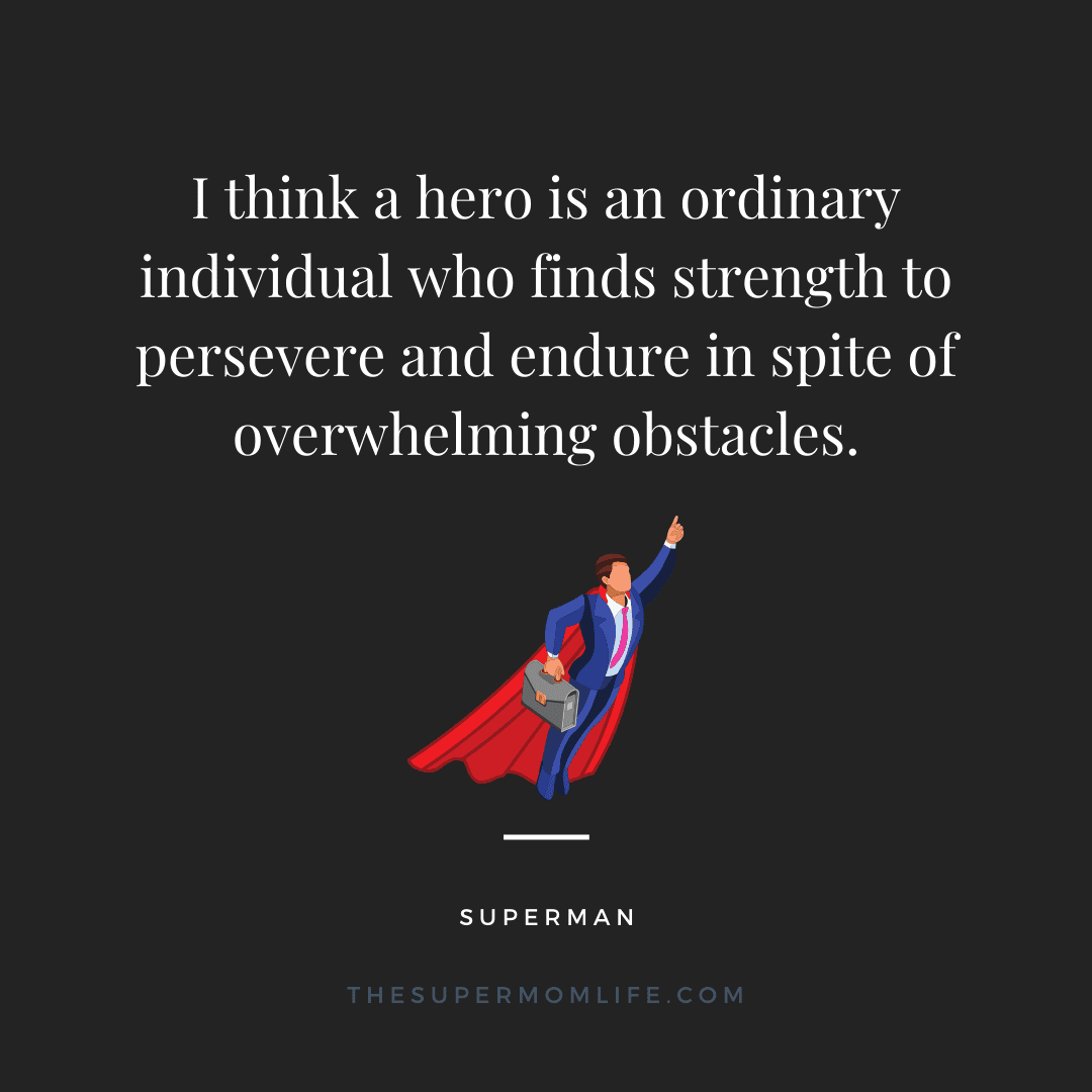 I think a hero is an ordinary individual who finds strength to persevere and endure in spite of overwhelming obstacles