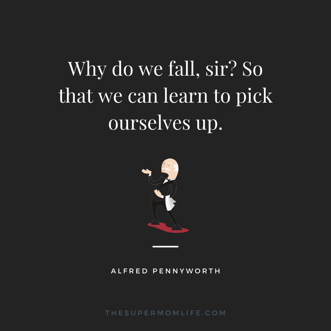 Why do we fall, sir? So that we can learn to pick ourselves up.