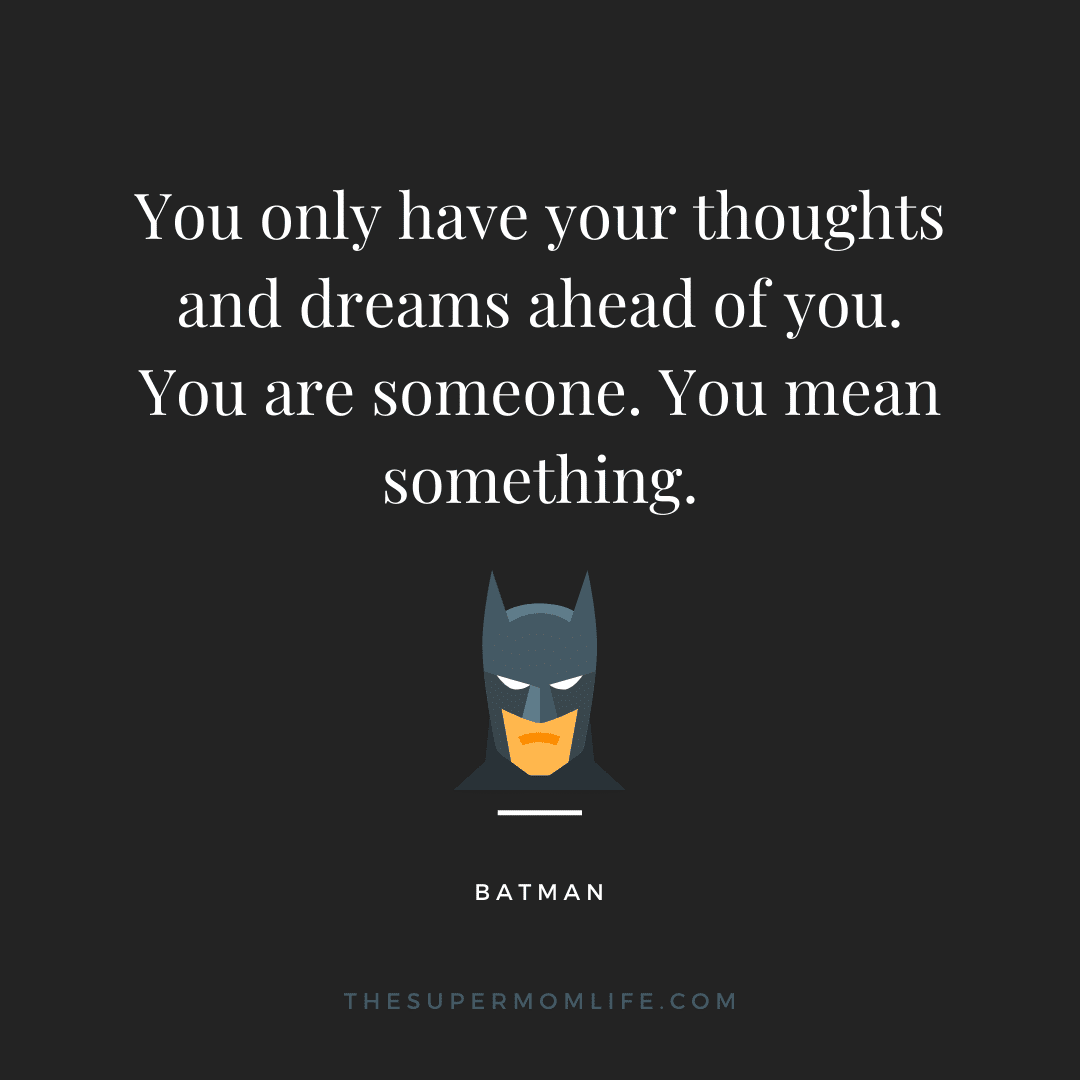 You only have your thoughts and dreams ahead of you. You are someone. You mean something.