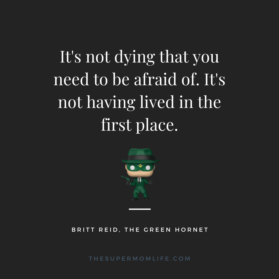 It's not dying that you need to be afraid of. It's not having lived in the first place.