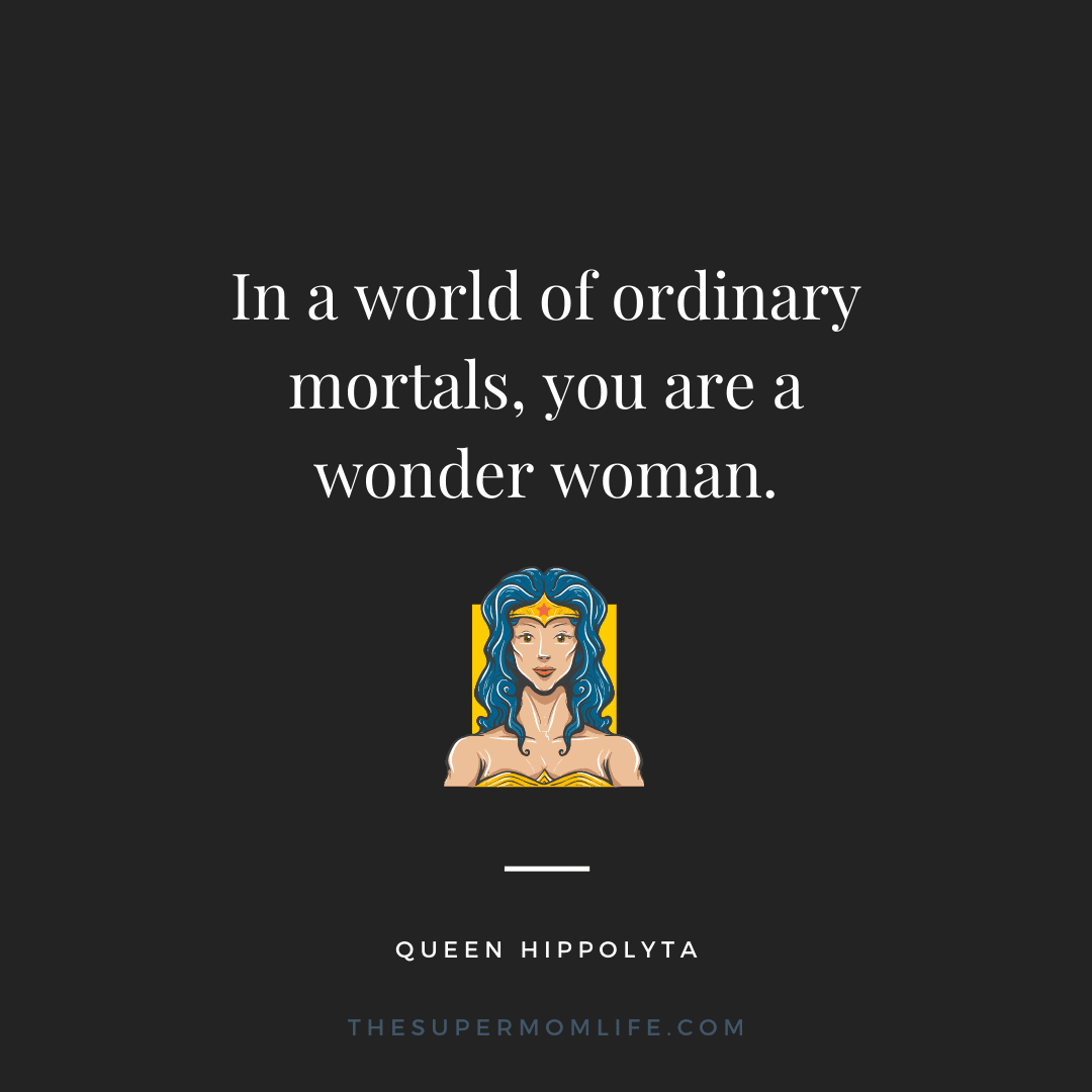 In a world of ordinary mortals, you are a wonder woman.