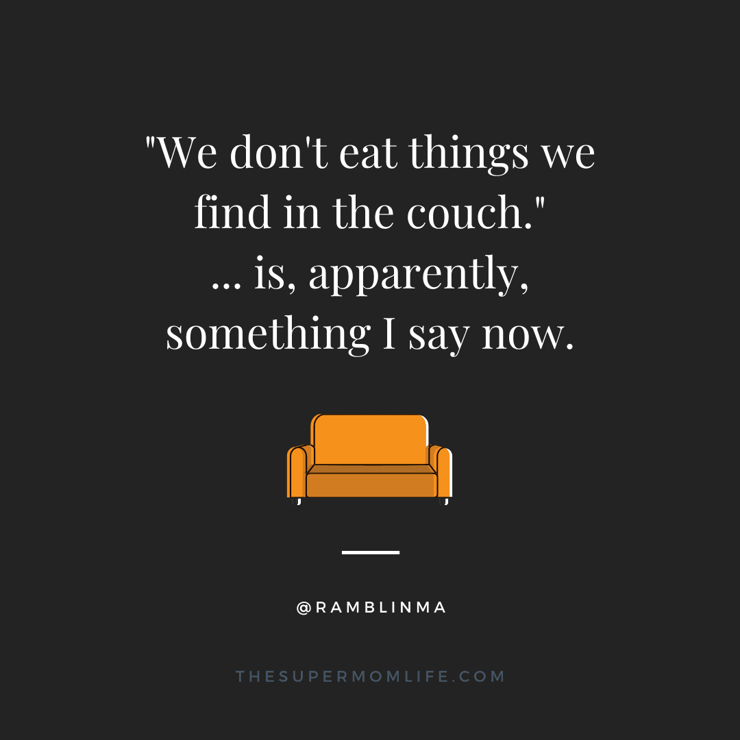 "We don't eat things we find in the couch,"".. is, apparently, something I say now."