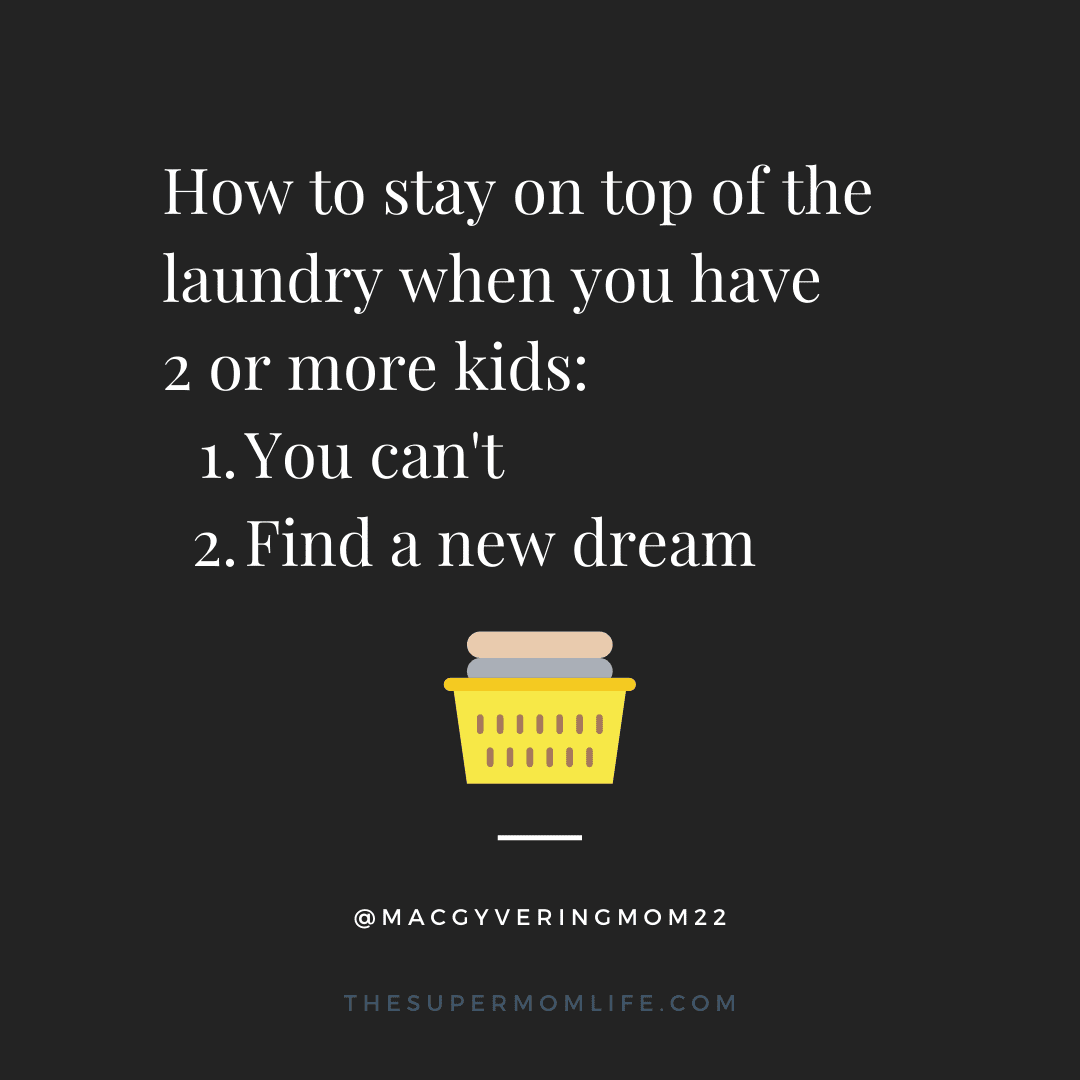 how to stay on top of the laundry when you have 2 or more kids: 1. You can't 2. Find a new dream