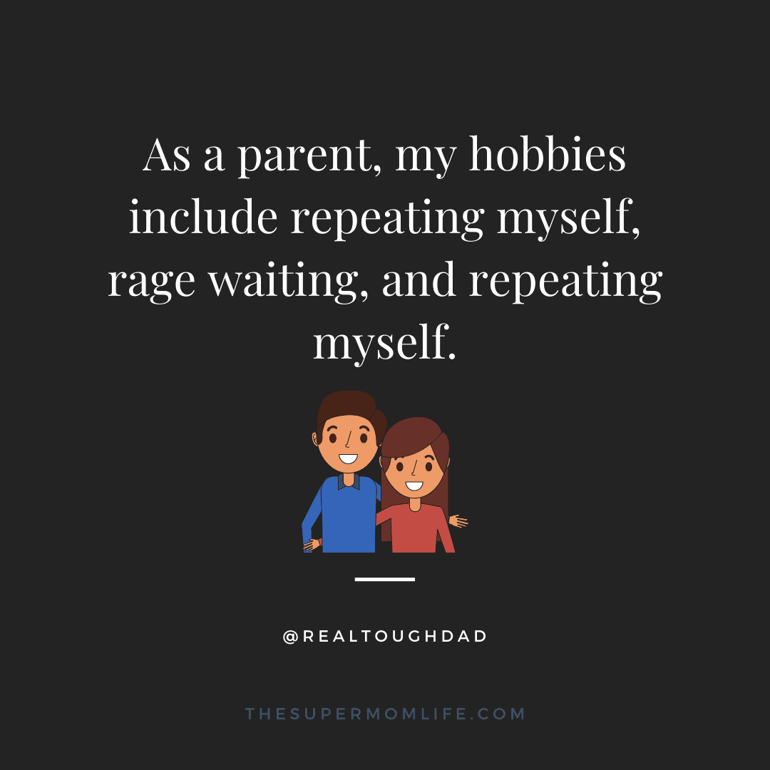 As a parent, my hobbies include repeating myself, rage waiting, and repeating myself.