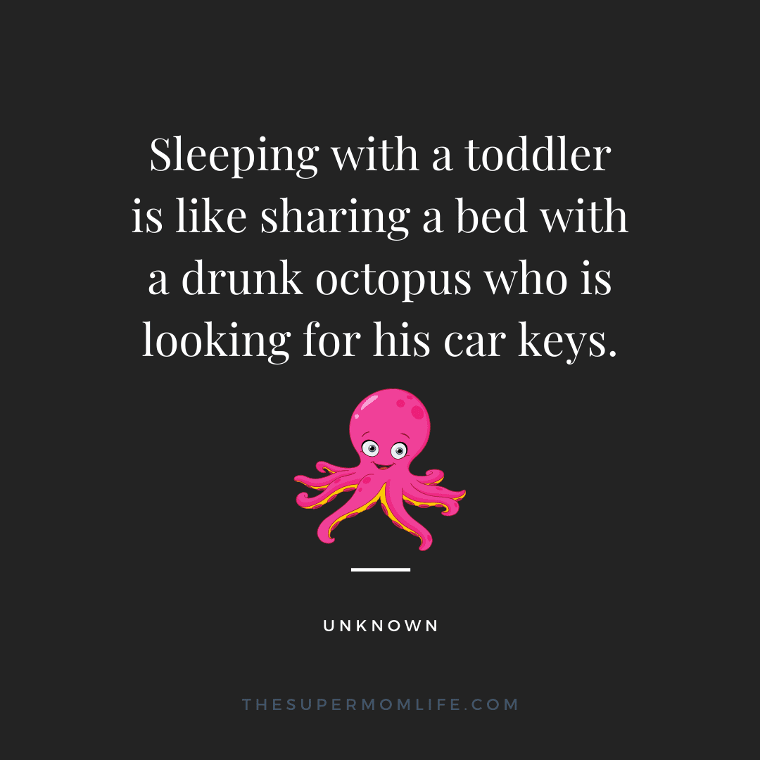Sleeping with a toddler is like sharing a bed with a drunk octopus who is looking for his car keys.