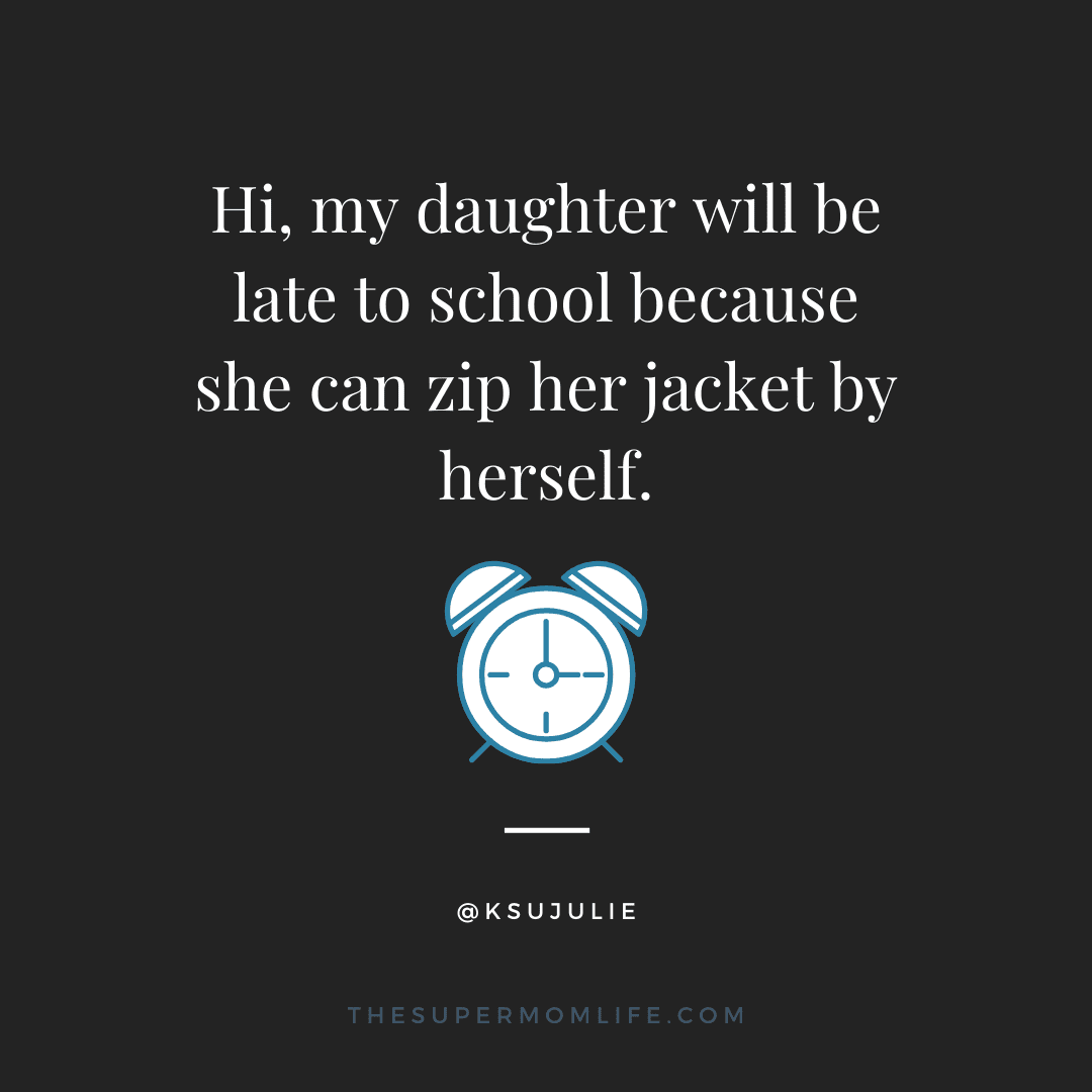 Hi, my daughter will be late to school because she can zip her jacket by herself.