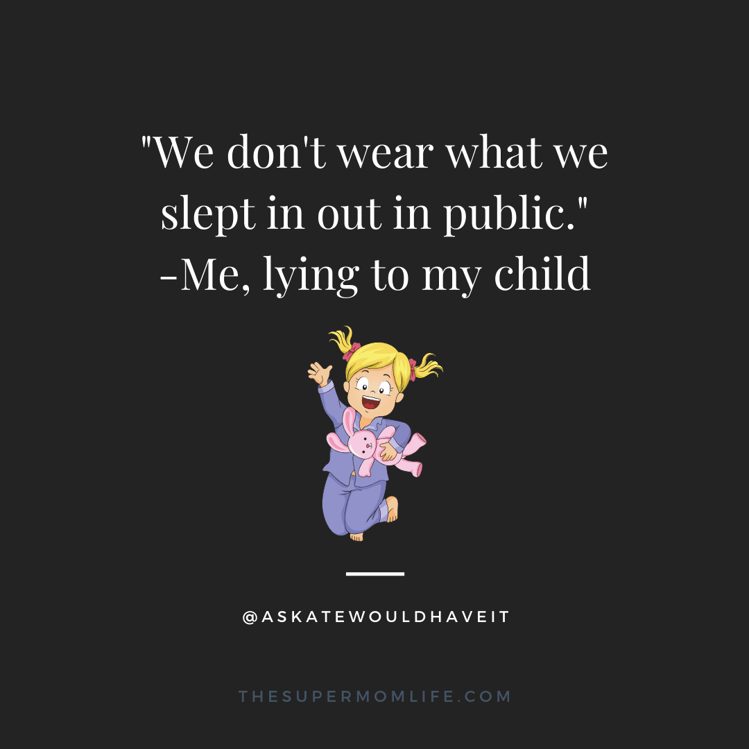 We don't wear what we slept in out in public. -Me, lying to my child.