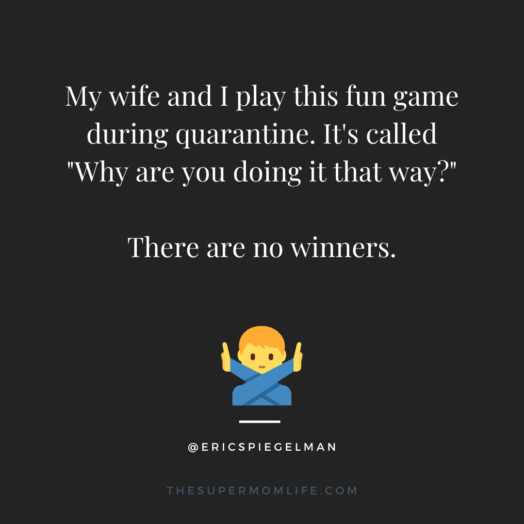 """My wife and I play this fun game during quarantine. It's called """"Why are you doing it that way?"""" There are no winners."""
