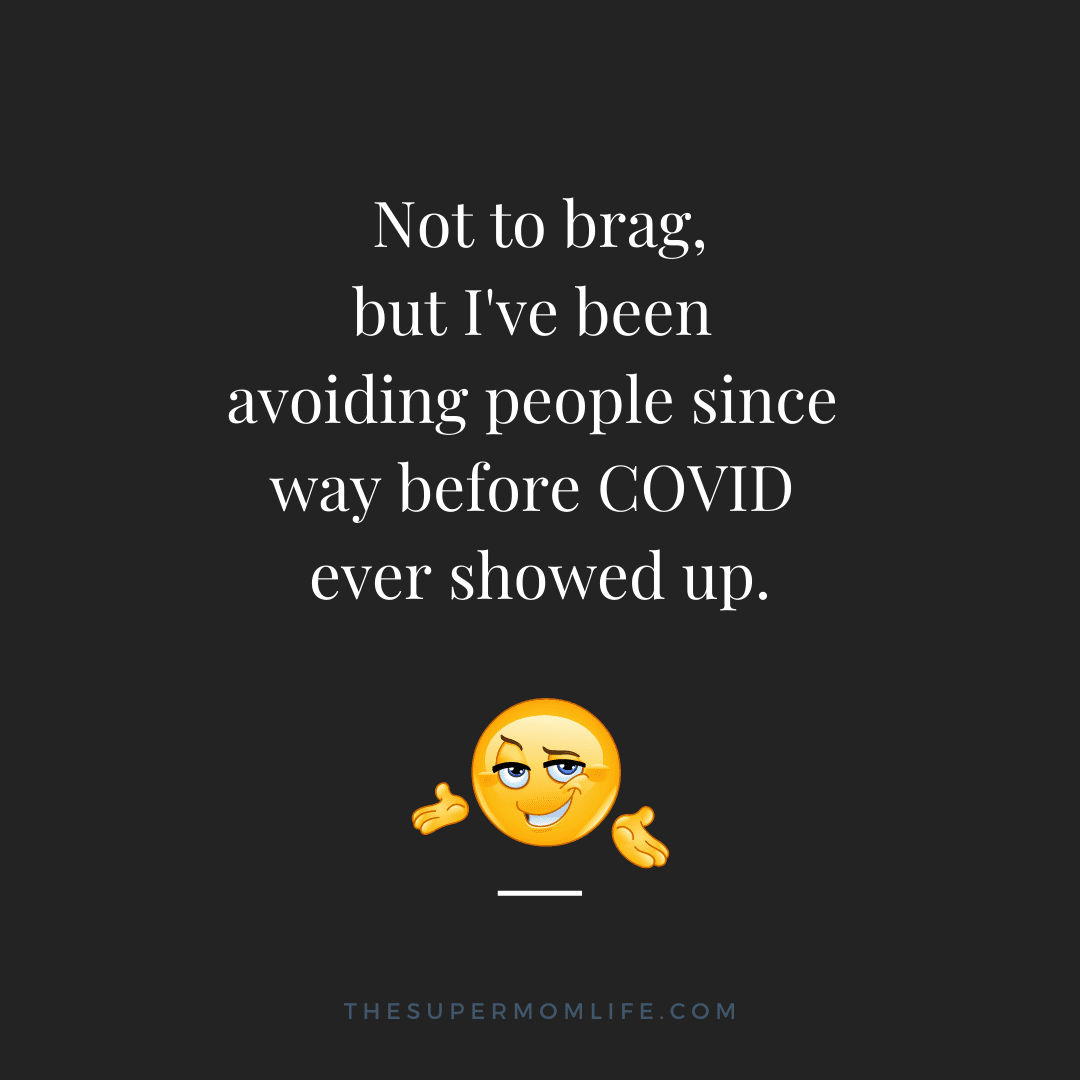 Not to brag, but I've been avoiding people since way before COVID ever showed up.