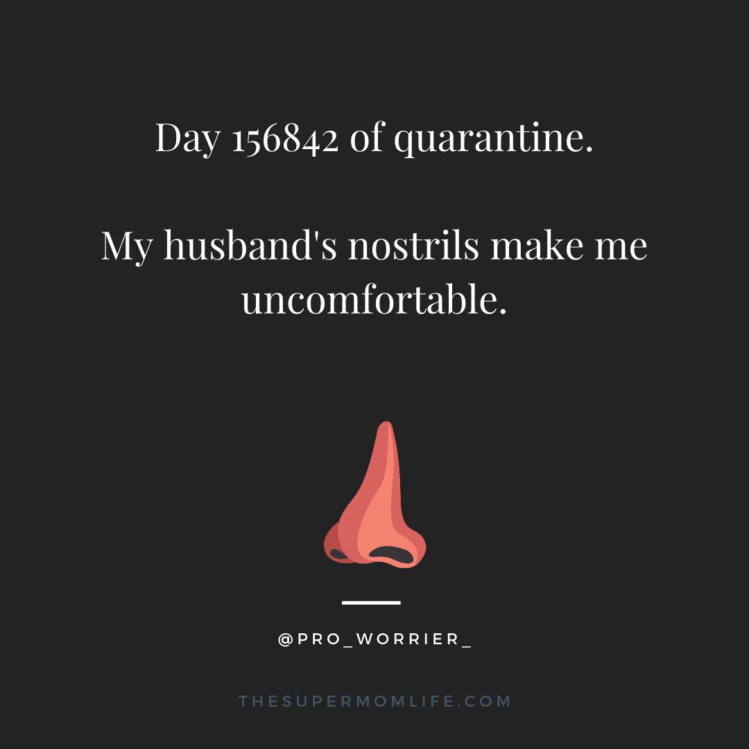 Day 156842 of quarantine. My husband's nostrils make me uncomfortable.