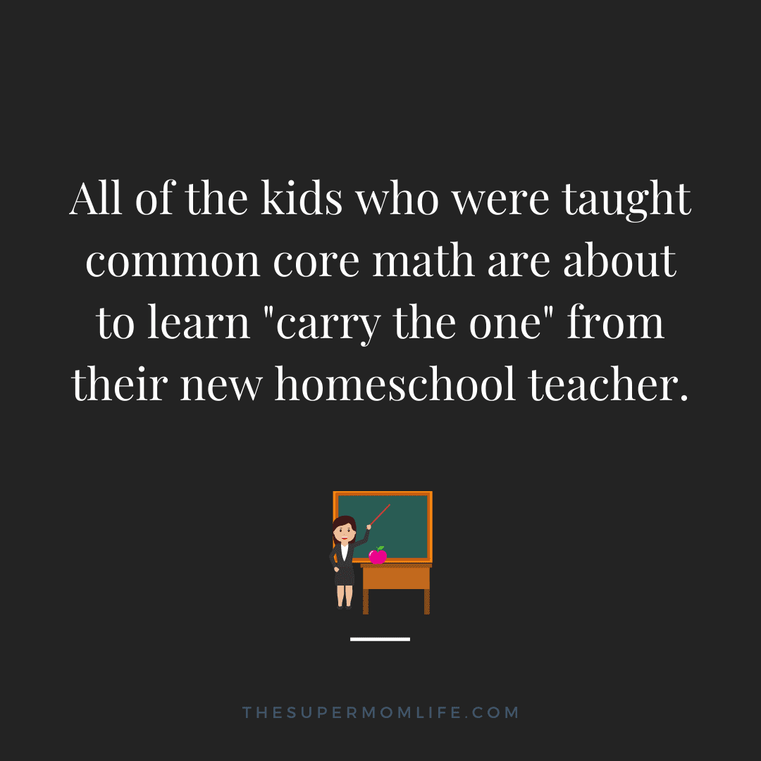 """All of the kids who were taught common core math are about to learn """"carry the one"""" from their new homeschool teacher."""