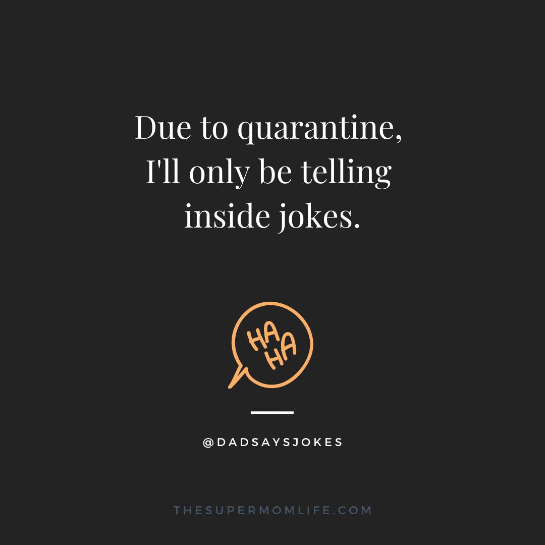 Due to quarantine, I'll only be telling inside jokes.
