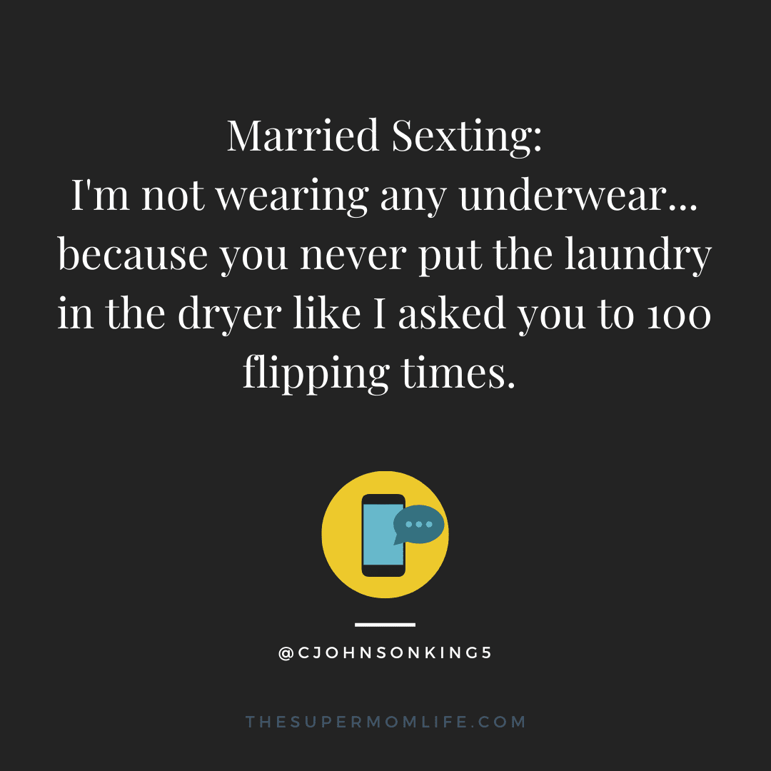 Married Sexting: I'm not wearing any underwear... because you never put the laundry in the dryer like I asked you to 100 flipping times.