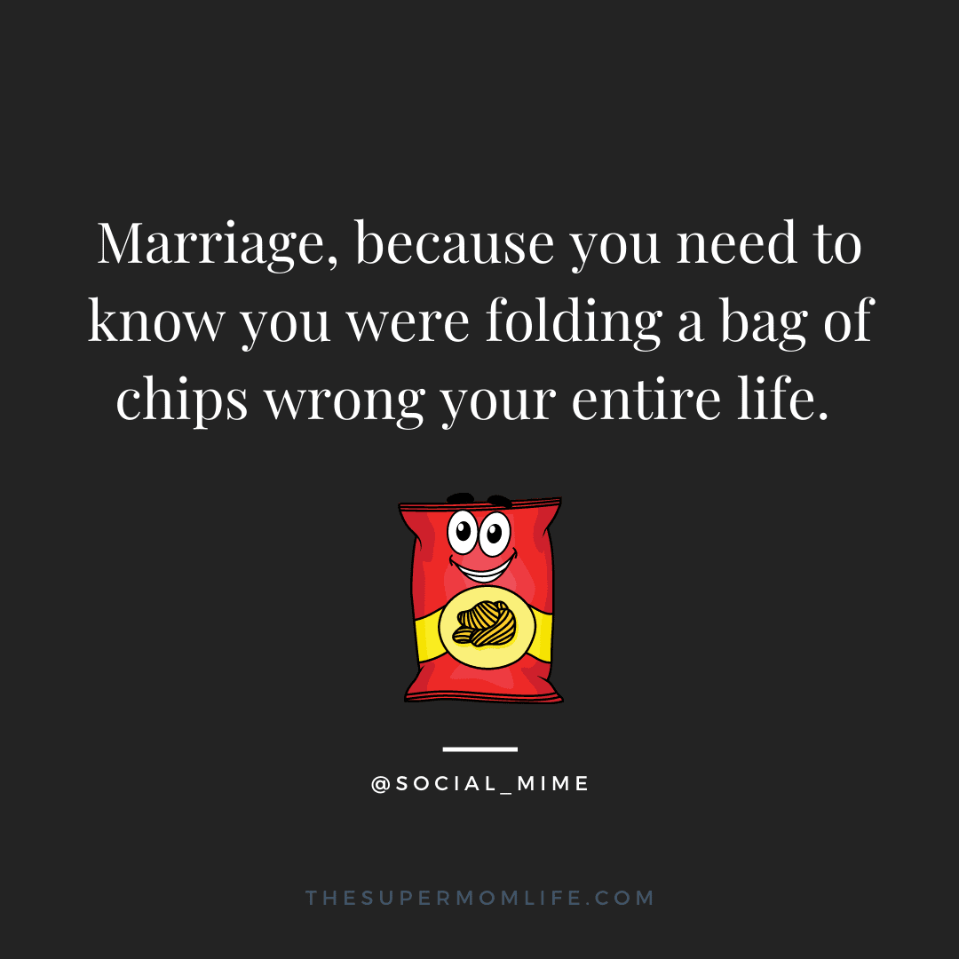 Marriage, because you need to know you were folding a bag of chips wrong your entire life.