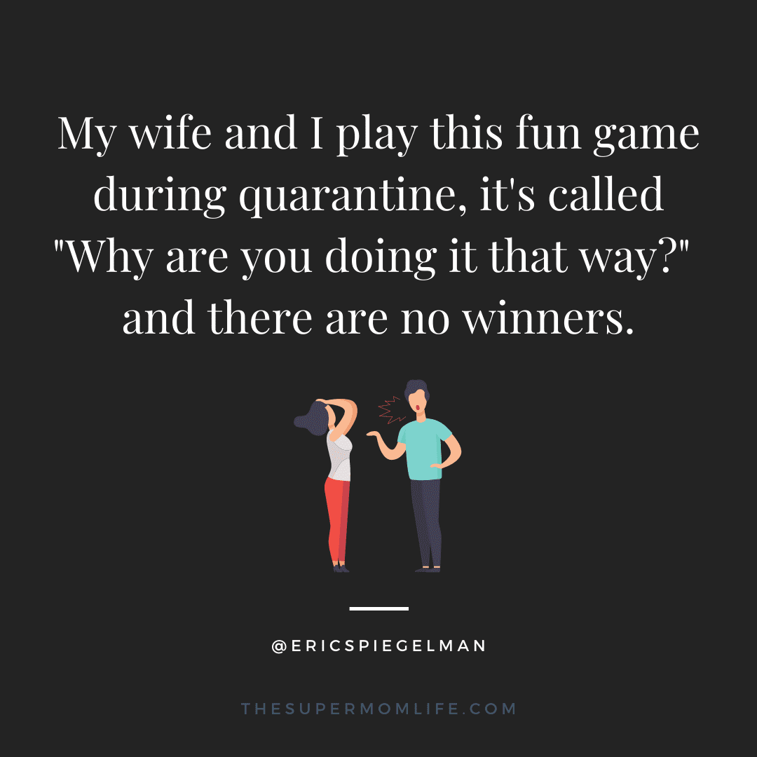 """My wife and I play this fun game during quarantine, it's called """"Why are you doing it that way?"""" and there are no winners."""