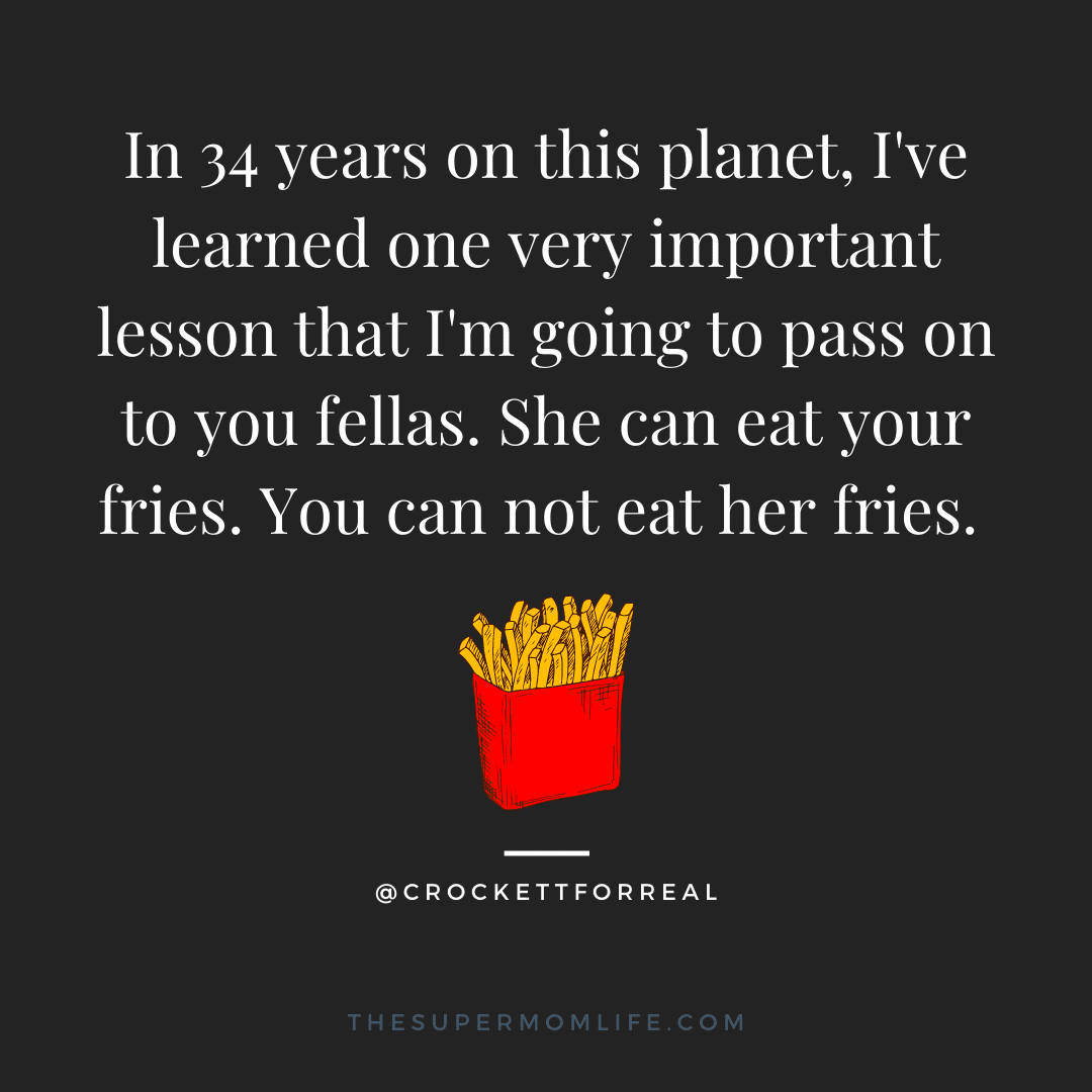 In 34 years on this planet, I've learned one very important lesson that I'm going to pass on to you fellas. She can eat your fries. You can not eat her fries.