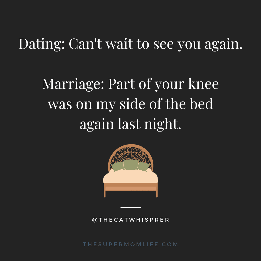 Dating: Can't wait to see you again. Marriage: Part of your knee was on my side of the bed again last night.