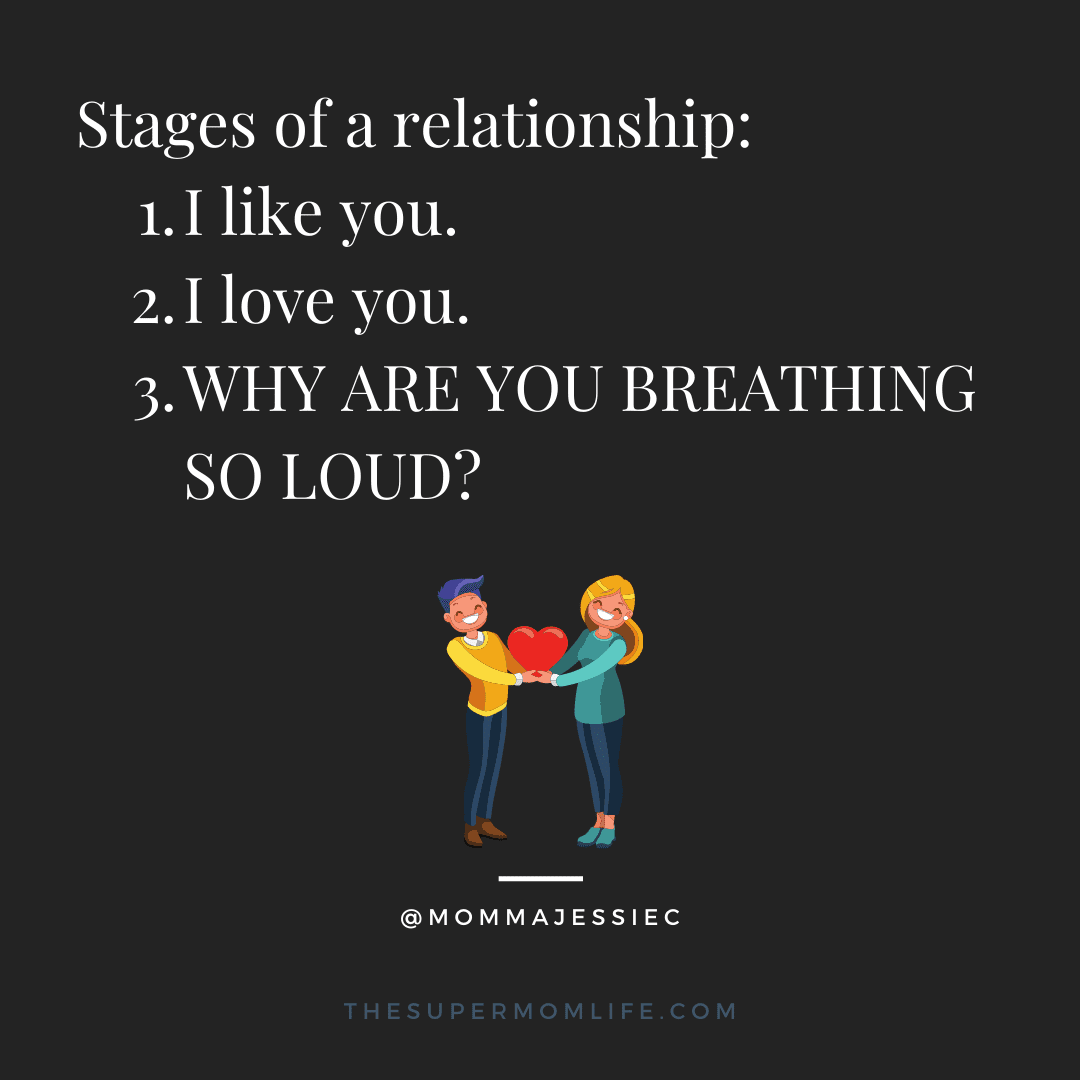 Stages of a relationship: I like you. I love you. WHY ARE YOU BREATHING SO LOUD?