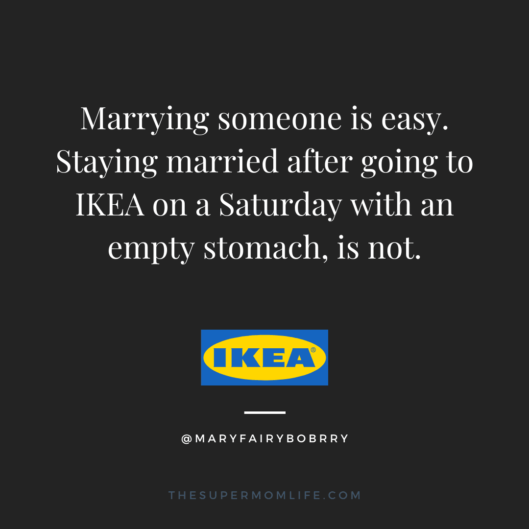 Marrying someone is easy. Staying married after going to IKEA on a Saturday with an empty stomach, is not.
