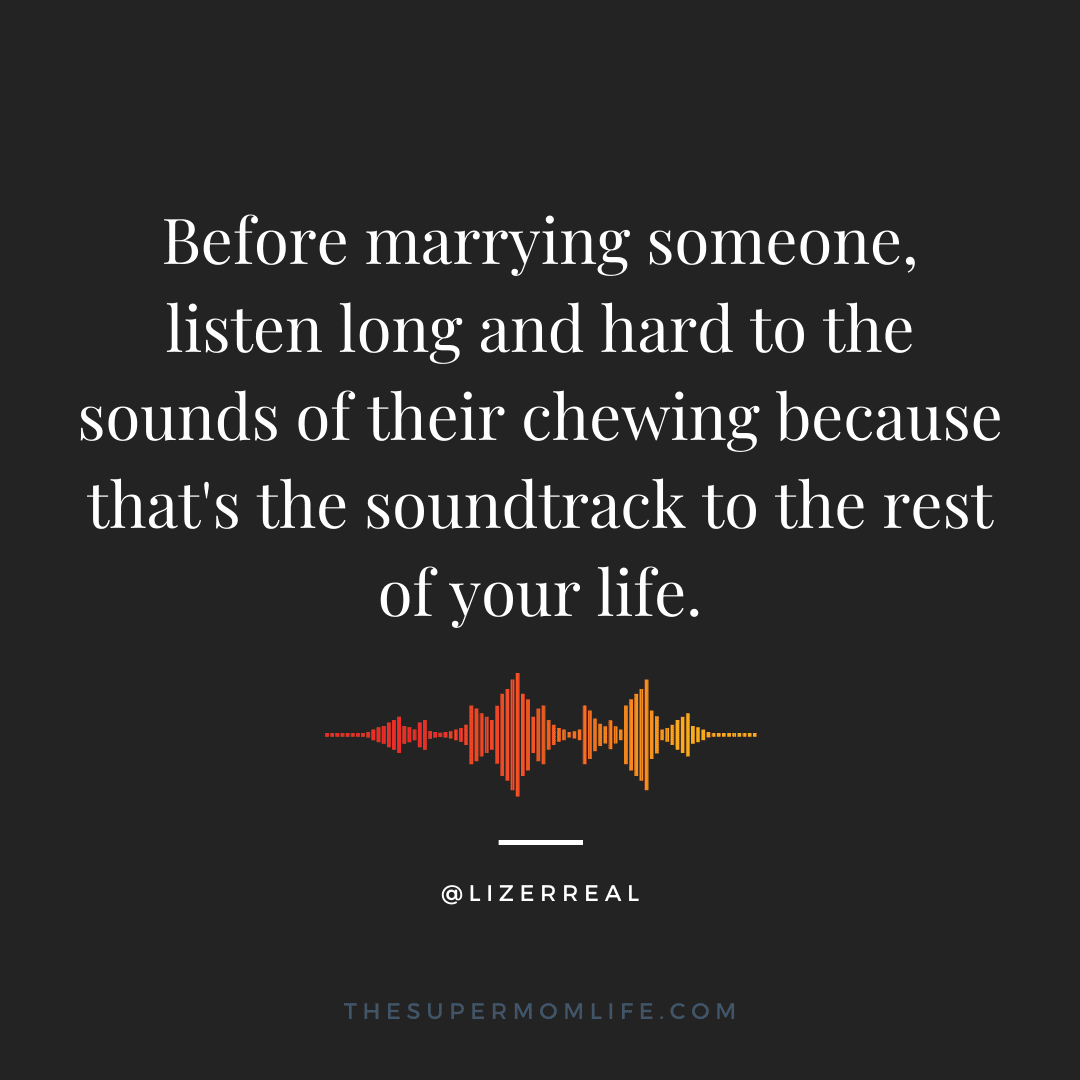 Before marrying someone, listen long and hard to the sounds of their chewing because that's the soundtrack to the rest of your life.