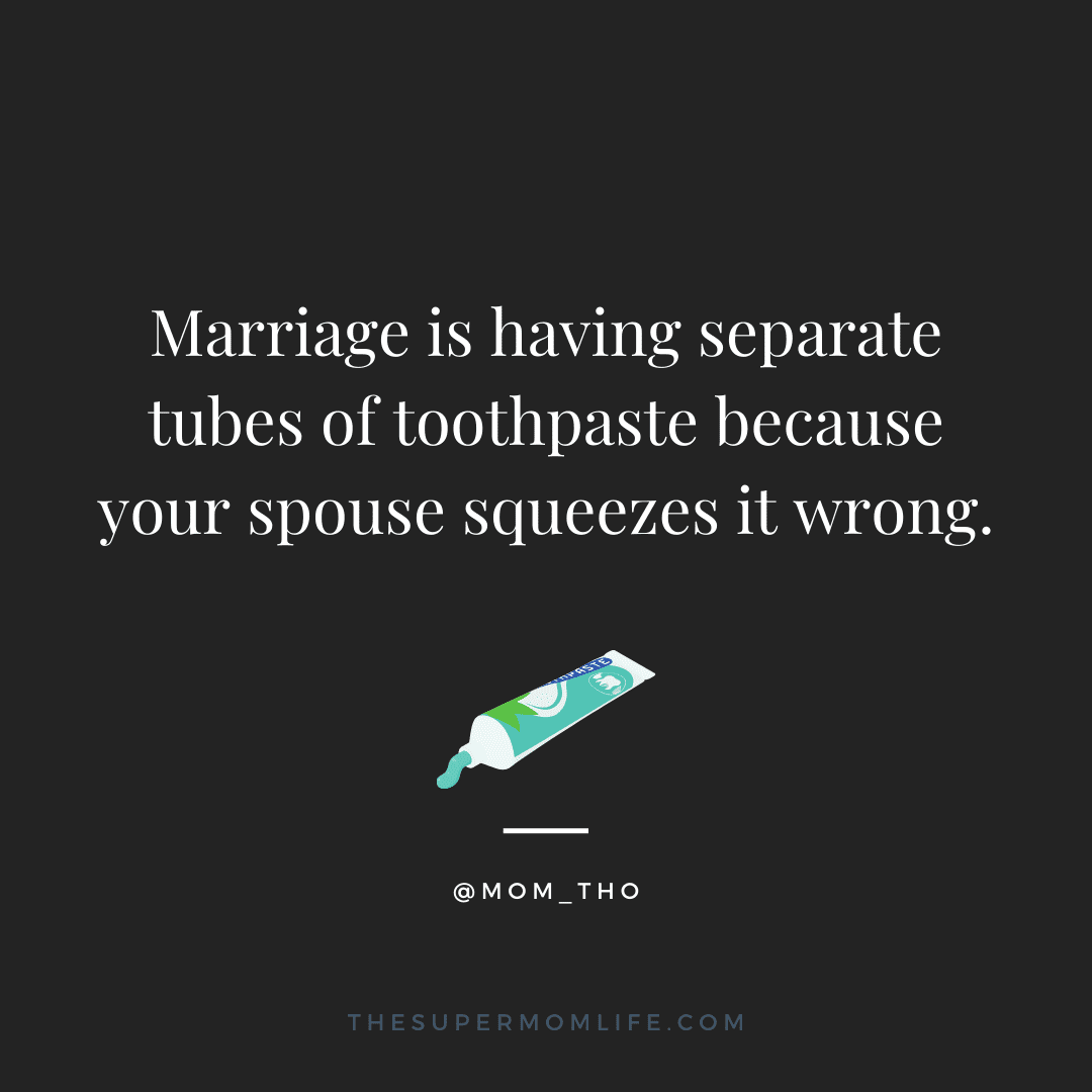 Marriage is having separate tubes of toothpaste because your spouse squeezes it wrong.