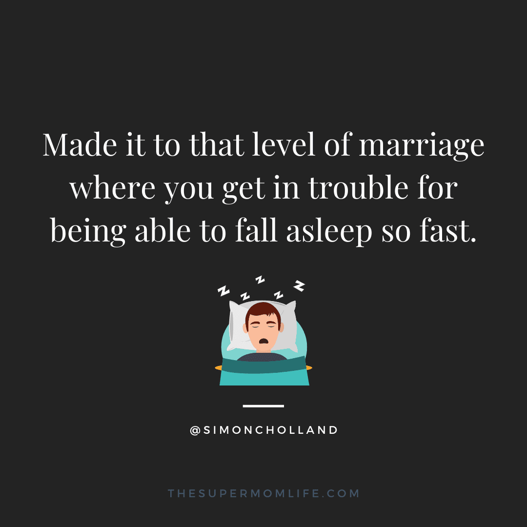 Made it to that level of marriage where you get in trouble for being able to fall asleep so fast.