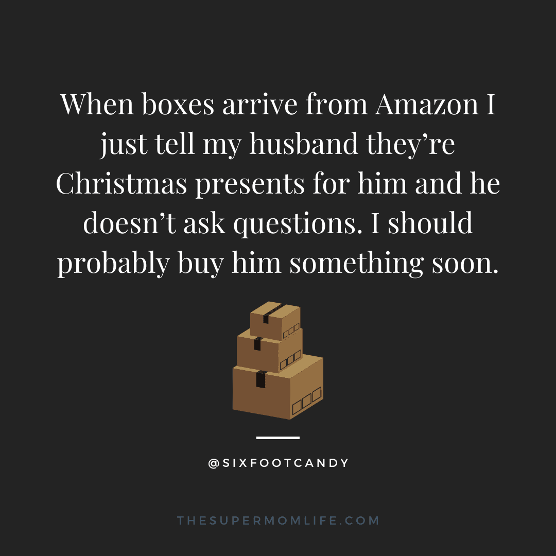 When boxes arrive from Amazon I just tell my husband they're Christmas presents for him and he doesn't ask questions. I should probably buy him something soon.