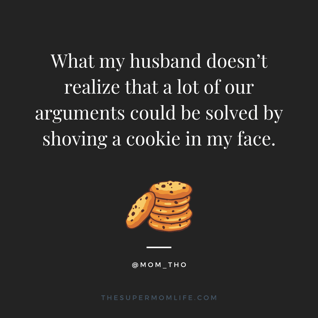 What my husband doesn't realize that a lot of our arguments could be solved by shoving a cookie in my face.