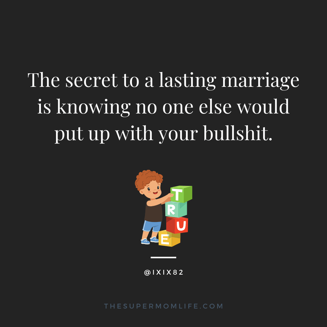 The secret to a lasting marriage is knowing no one else would put up with your bullshit.