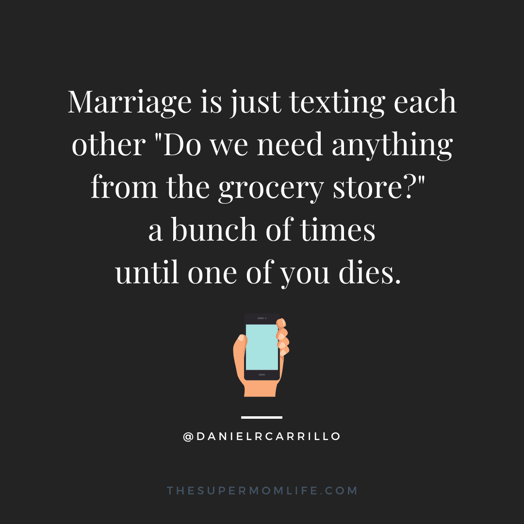"""Marriage is just texting each other """"Do we need anything from the grocery store?"""" a bunch of times until one of you dies."""